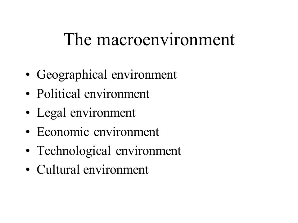 The macroenvironment Geographical environment Political environment