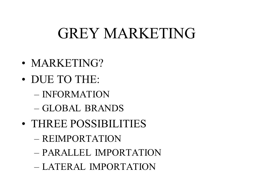 GREY MARKETING MARKETING DUE TO THE: THREE POSSIBILITIES INFORMATION