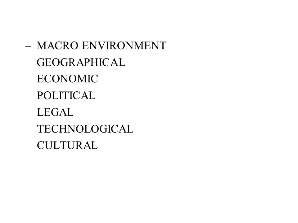 MACRO ENVIRONMENT GEOGRAPHICAL ECONOMIC POLITICAL LEGAL TECHNOLOGICAL CULTURAL