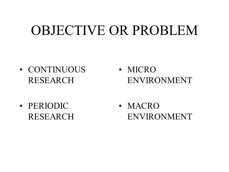 OBJECTIVE OR PROBLEM CONTINUOUS RESEARCH PERIODIC RESEARCH