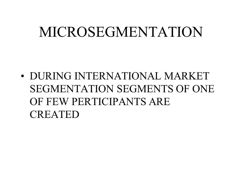 MICROSEGMENTATION DURING INTERNATIONAL MARKET SEGMENTATION SEGMENTS OF ONE OF FEW PERTICIPANTS ARE CREATED.