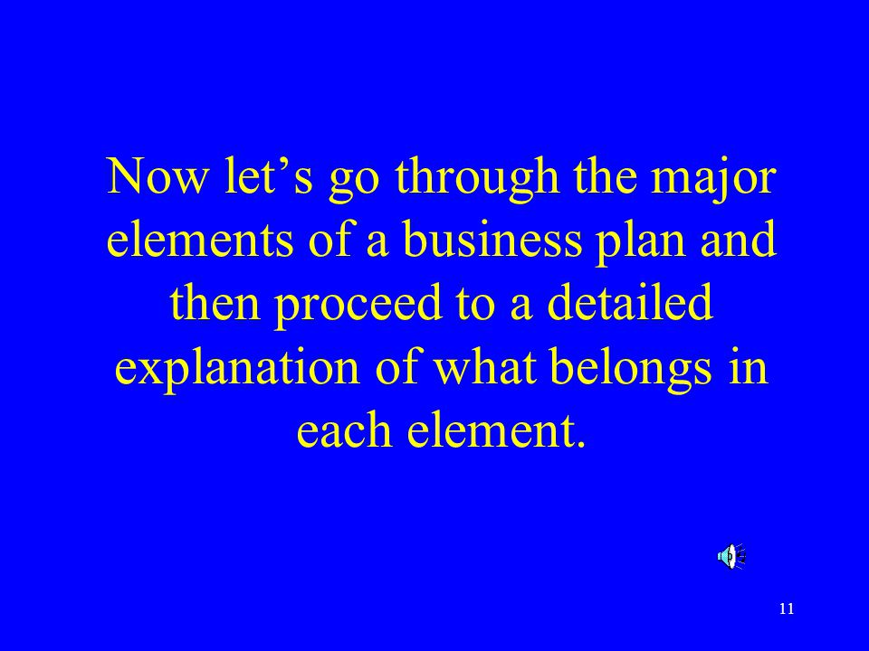 Now let's go through the major elements of a business plan and then proceed to a detailed explanation of what belongs in each element.