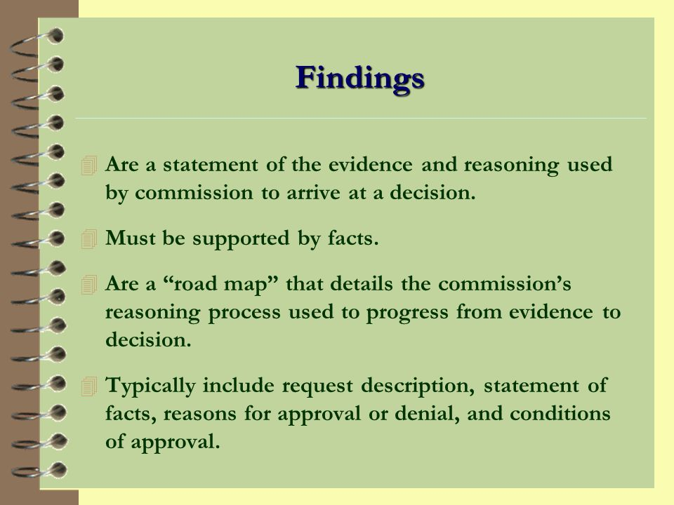 Findings Are a statement of the evidence and reasoning used by commission to arrive at a decision. Must be supported by facts.