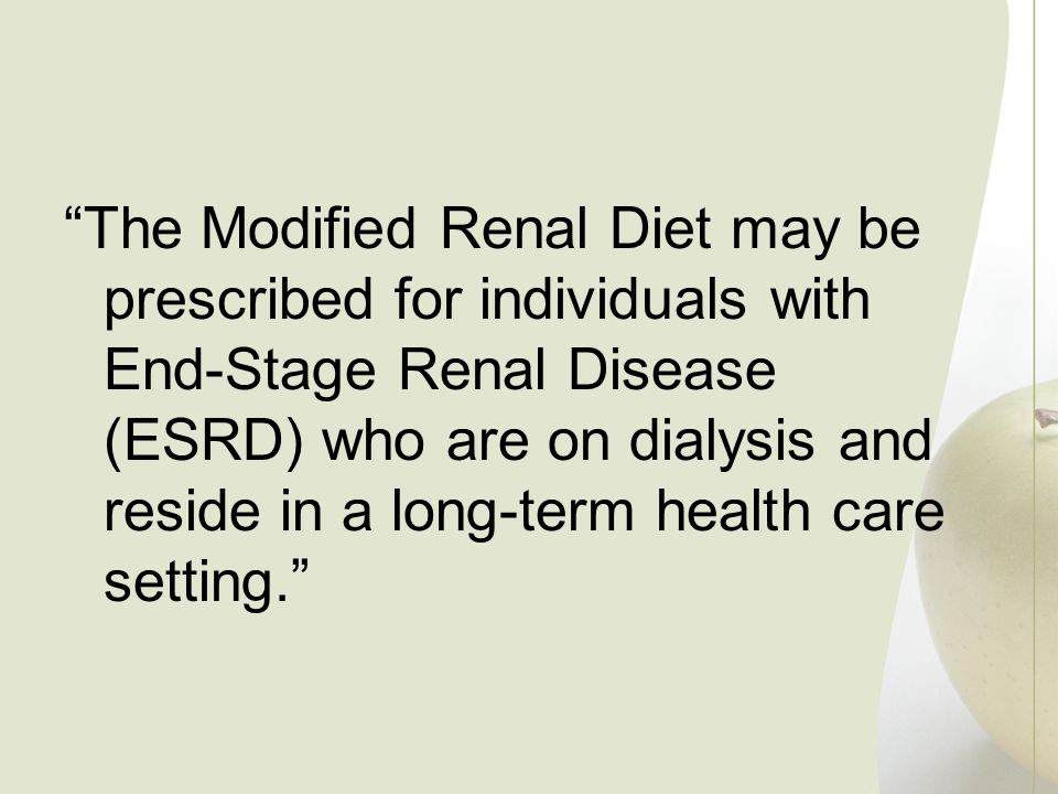 The Modified Renal Diet may be prescribed for individuals with End-Stage Renal Disease (ESRD) who are on dialysis and reside in a long-term health care setting.