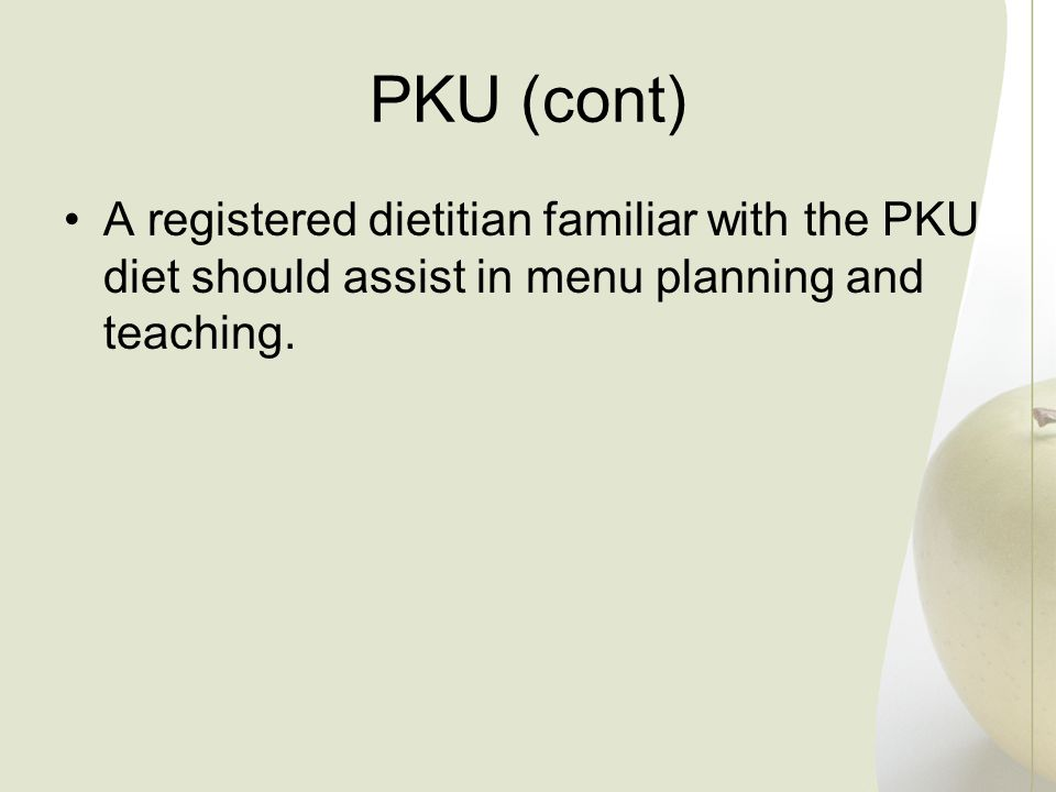 PKU (cont) A registered dietitian familiar with the PKU diet should assist in menu planning and teaching.