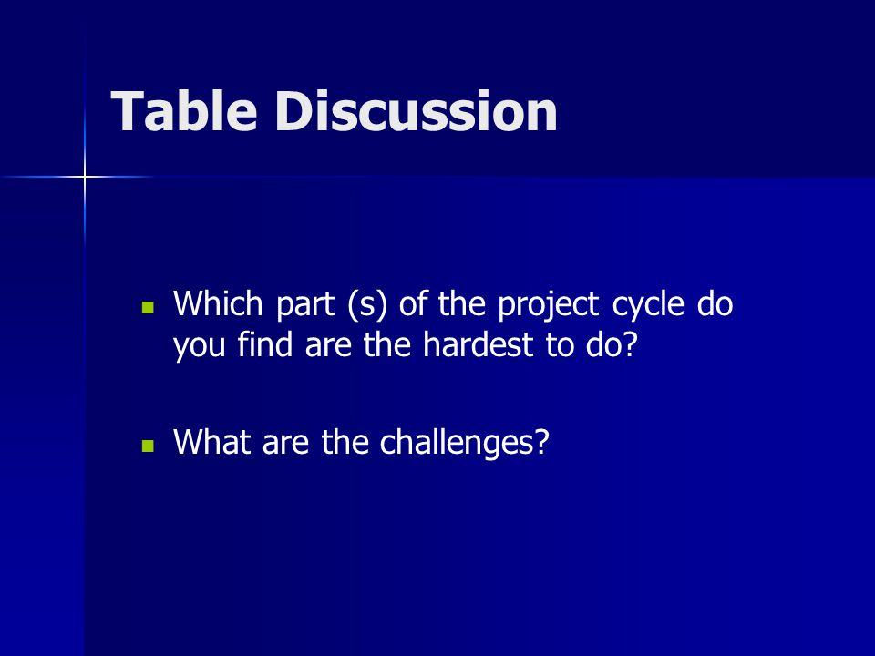 Table Discussion Which part (s) of the project cycle do you find are the hardest to do.