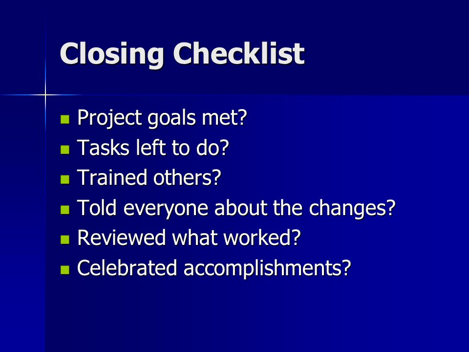 Closing Checklist Project goals met Tasks left to do Trained others