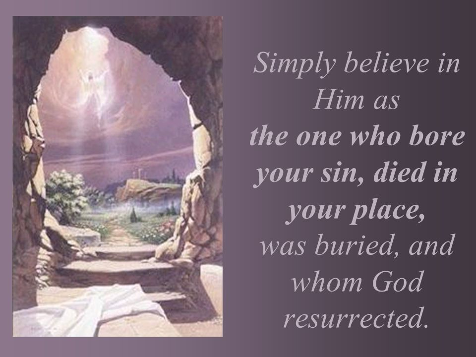 Simply believe in Him as the one who bore your sin, died in your place, was buried, and whom God resurrected.
