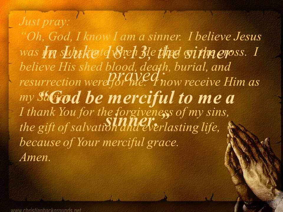 In Luke 18:13, the sinner prayed: God be merciful to me a sinner.