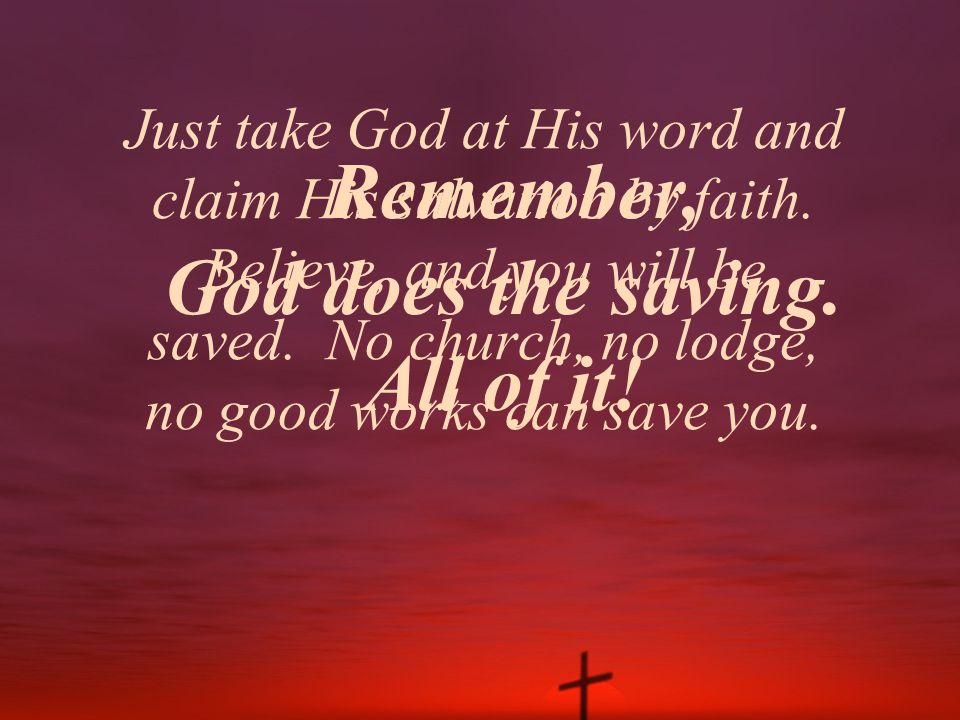 Remember, God does the saving. All of it!