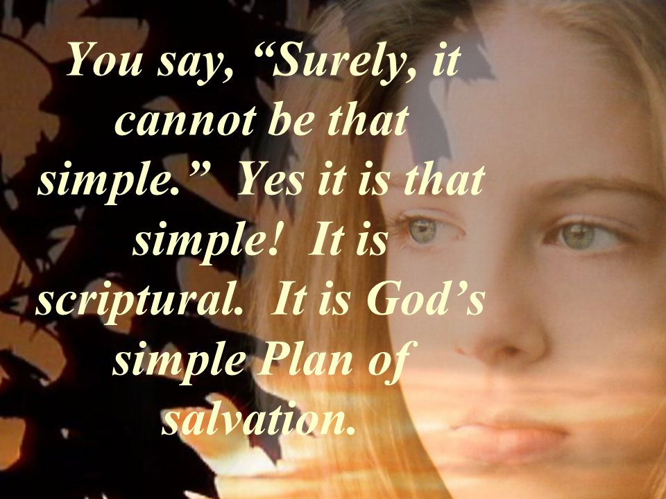 You say, Surely, it cannot be that simple. Yes it is that simple