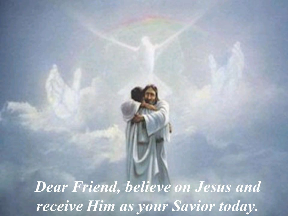 Dear Friend, believe on Jesus and receive Him as your Savior today.
