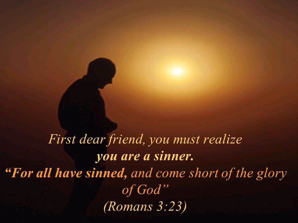 First dear friend, you must realize you are a sinner