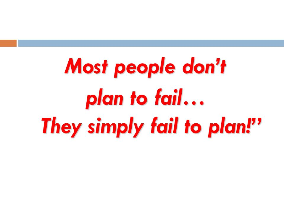 Most people don't plan to fail… They simply fail to plan!
