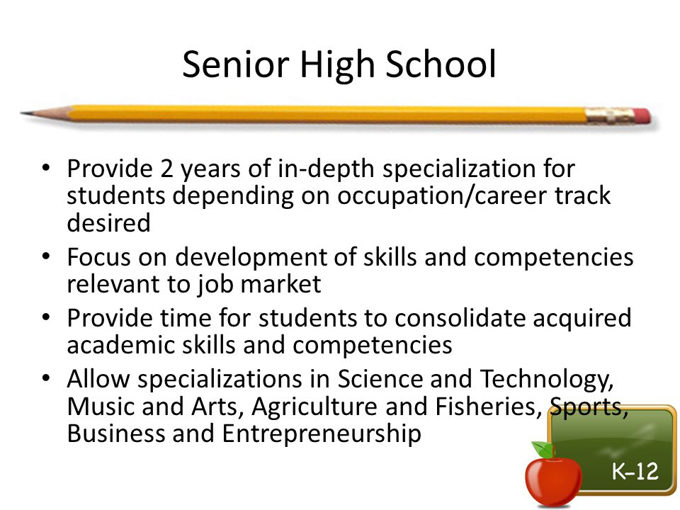 Senior High School Provide 2 years of in-depth specialization for students depending on occupation/career track desired.