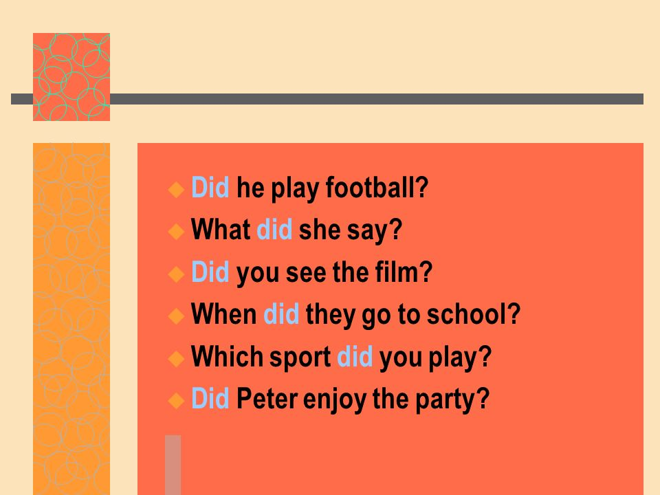 Did he play football What did she say Did you see the film When did they go to school Which sport did you play