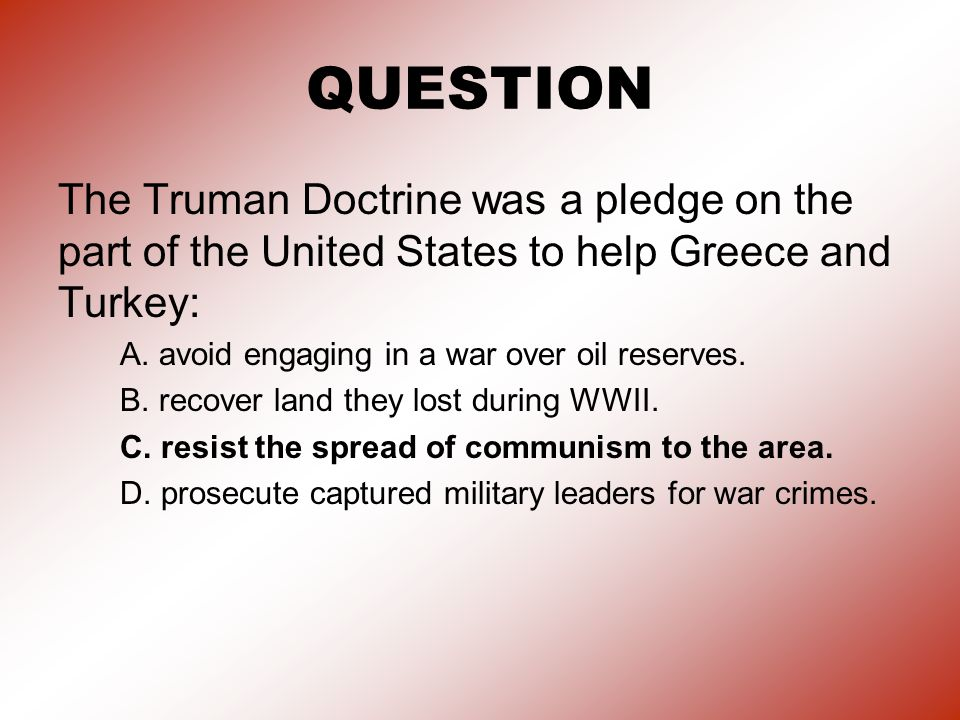 QUESTION The Truman Doctrine was a pledge on the part of the United States to help Greece and Turkey: