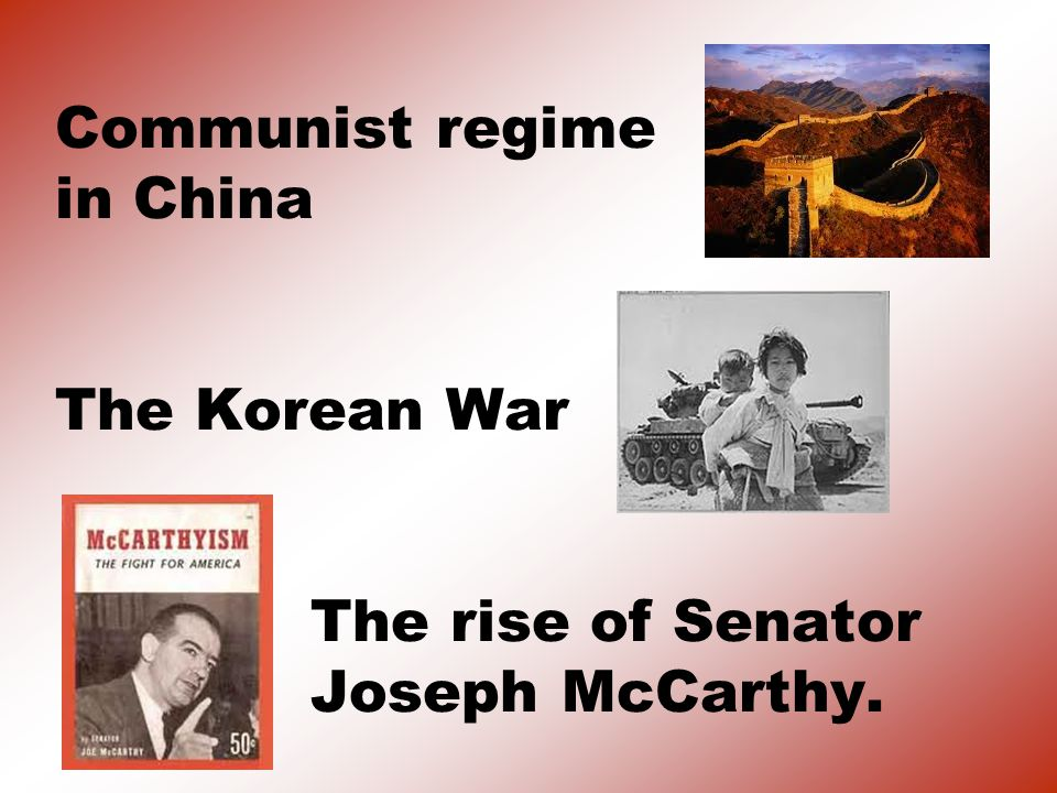 Communist regime in China The Korean War The rise of Senator Joseph McCarthy.