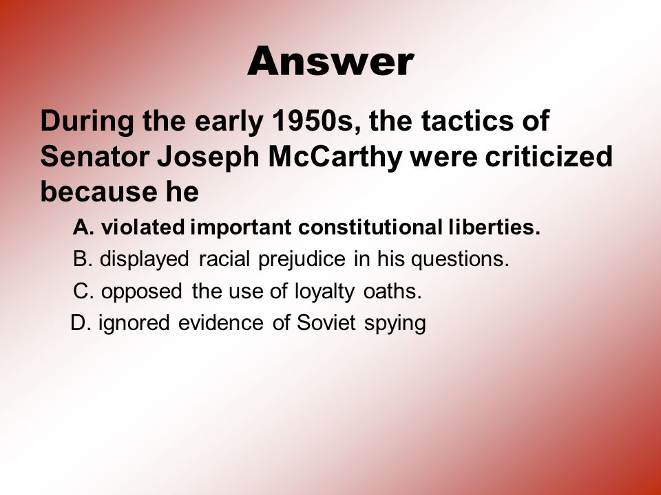 Answer During the early 1950s, the tactics of Senator Joseph McCarthy were criticized because he. A. violated important constitutional liberties.