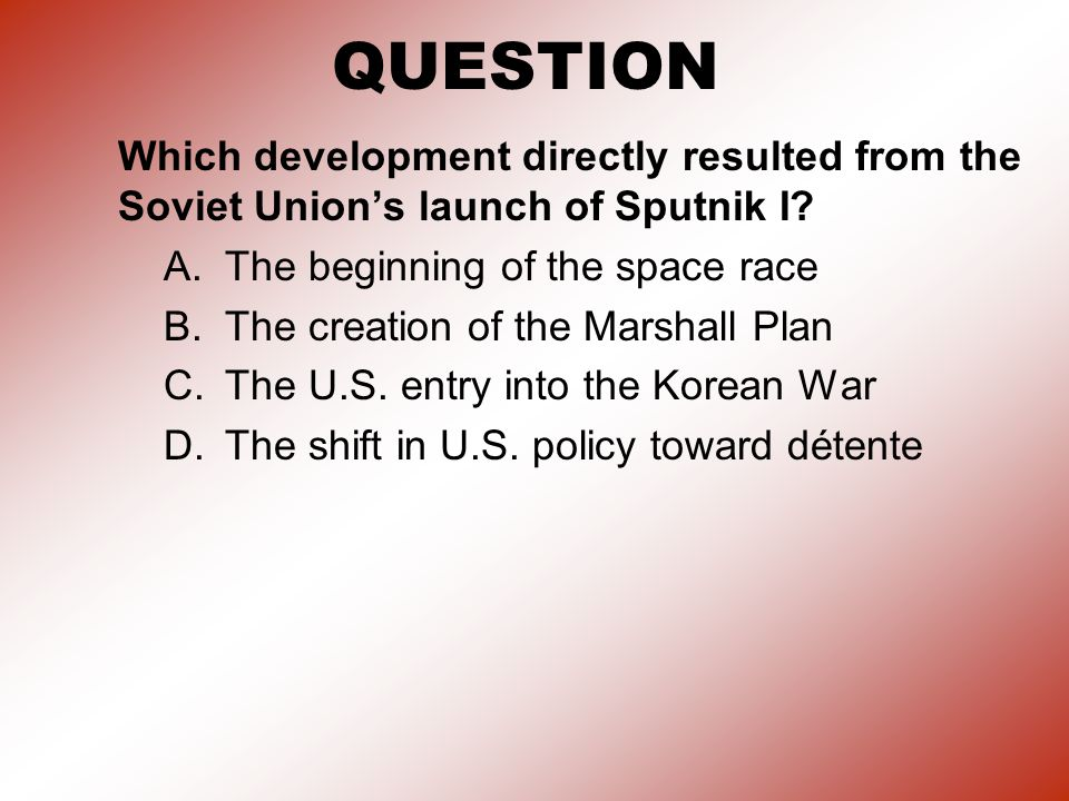 QUESTION Which development directly resulted from the Soviet Union's launch of Sputnik I A. The beginning of the space race.