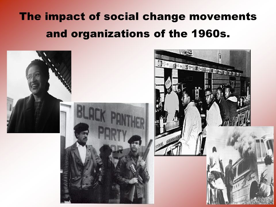 The impact of social change movements and organizations of the 1960s.
