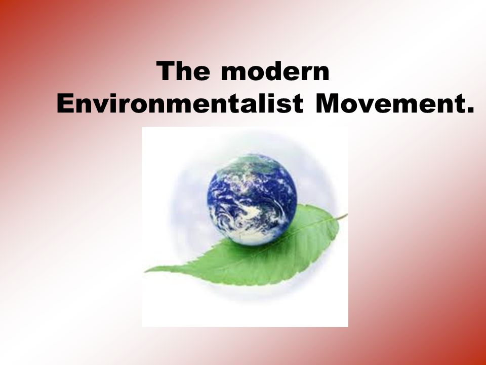 The modern Environmentalist Movement.