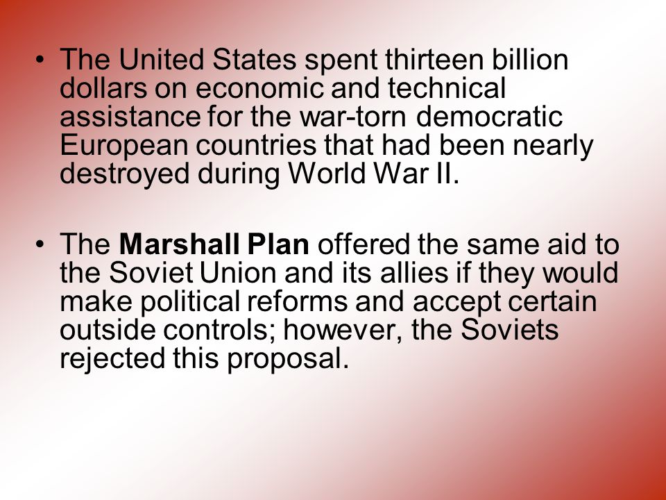 The United States spent thirteen billion dollars on economic and technical assistance for the war-torn democratic European countries that had been nearly destroyed during World War II.