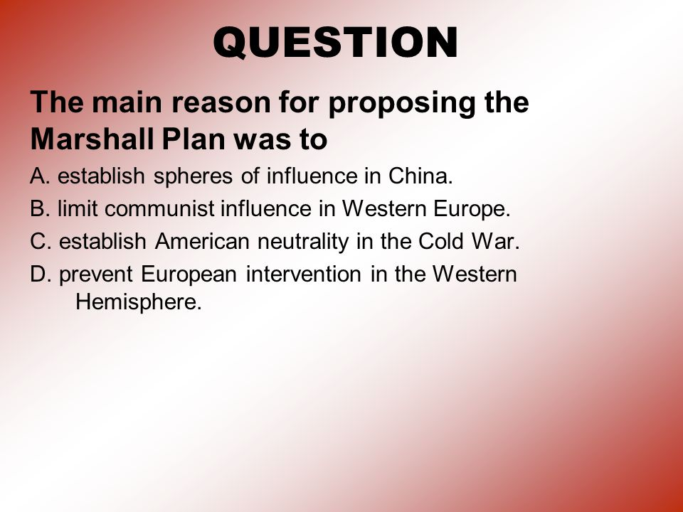 QUESTION The main reason for proposing the Marshall Plan was to