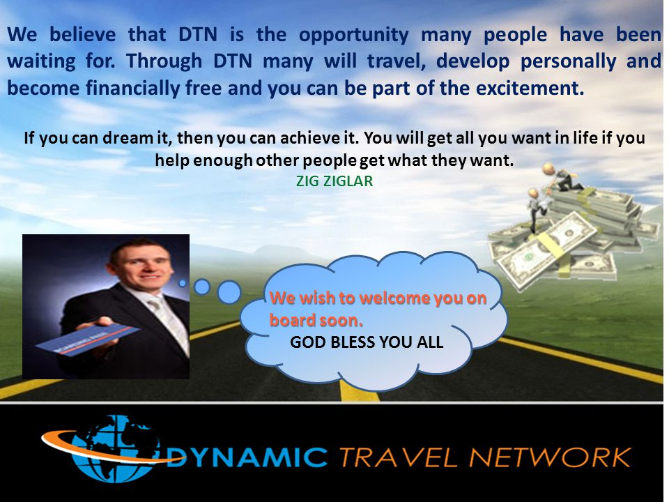We believe that DTN is the opportunity many people have been waiting for. Through DTN many will travel, develop personally and become financially free and you can be part of the excitement.