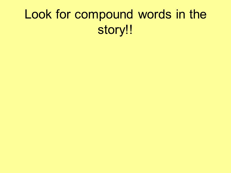 Look for compound words in the story!!