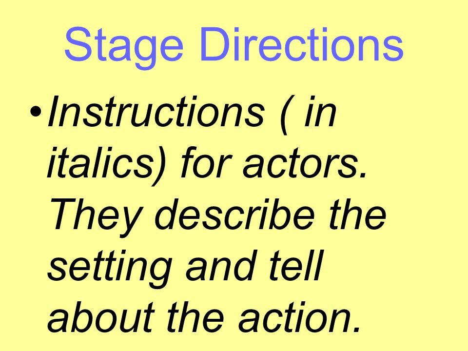 Stage Directions Instructions ( in italics) for actors.