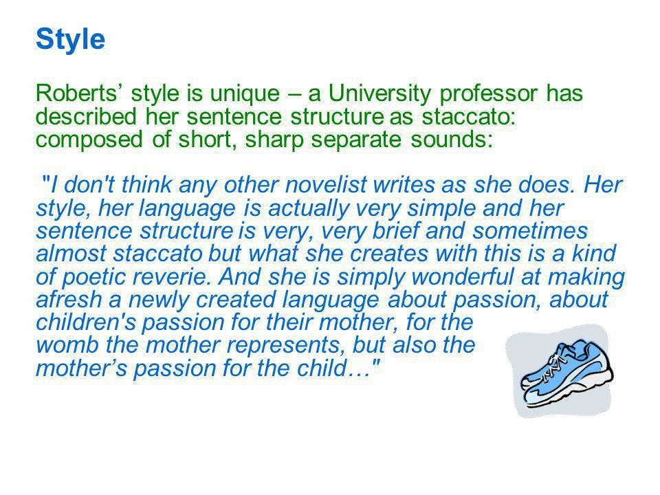 Style Roberts' style is unique – a University professor has described her sentence structure as staccato: composed of short, sharp separate sounds: I don t think any other novelist writes as she does.