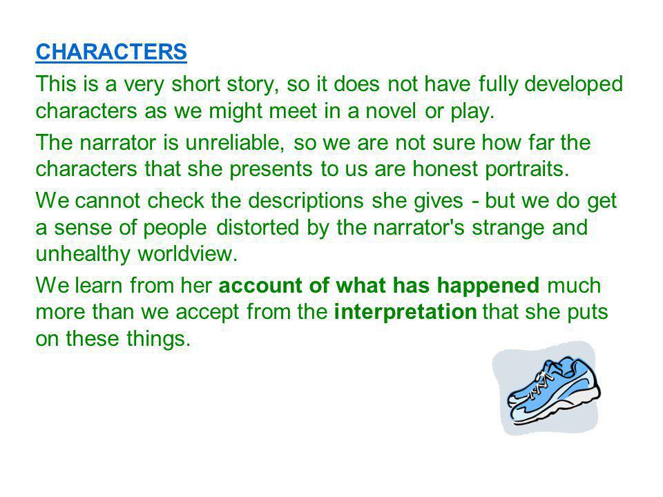 CHARACTERS This is a very short story, so it does not have fully developed characters as we might meet in a novel or play.