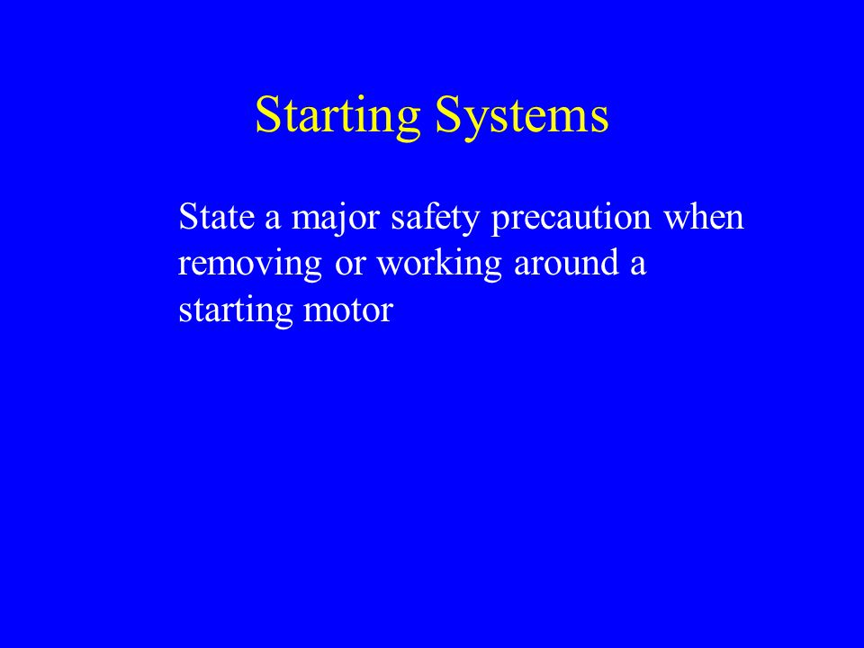 Starting Systems State a major safety precaution when removing or working around a starting motor