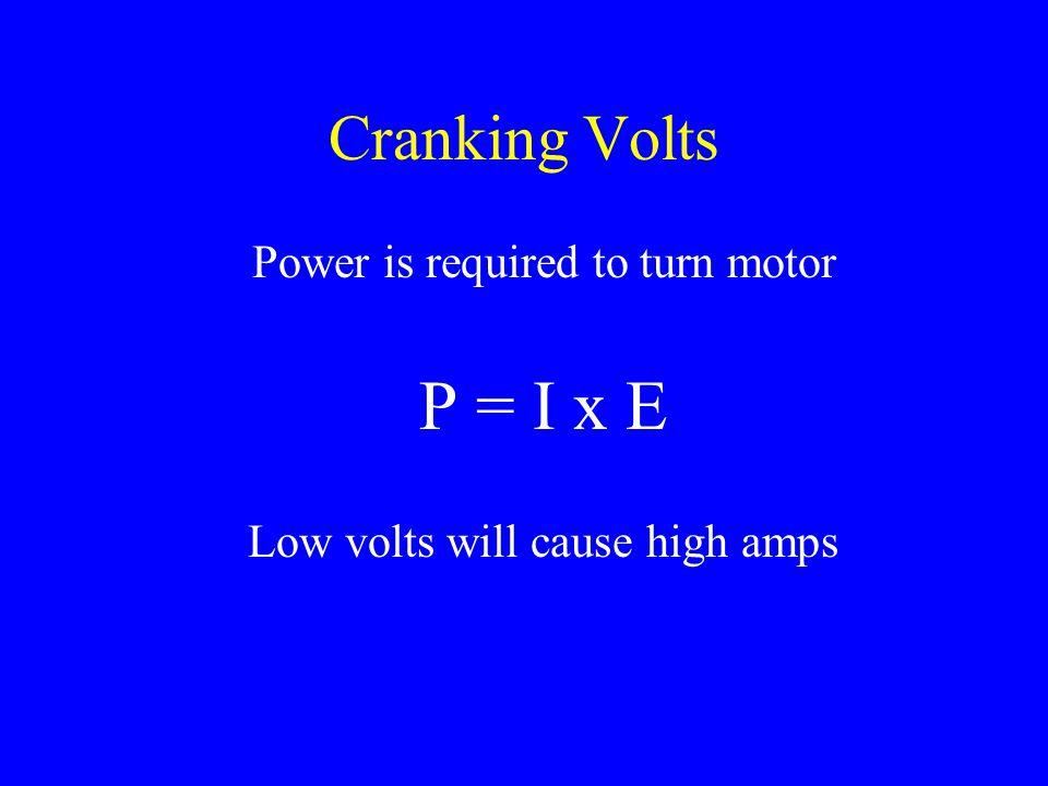 P = I x E Cranking Volts Power is required to turn motor