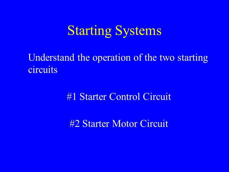 Starting Systems Understand the operation of the two starting circuits