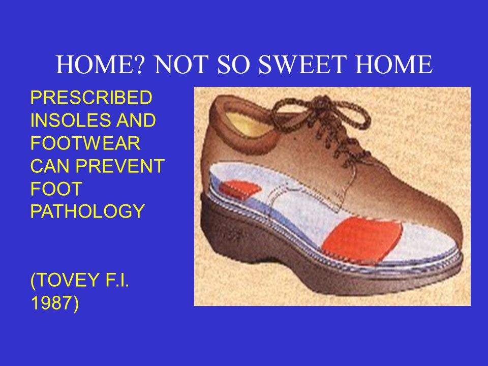 HOME. NOT SO SWEET HOME PRESCRIBED INSOLES AND FOOTWEAR CAN PREVENT FOOT PATHOLOGY.
