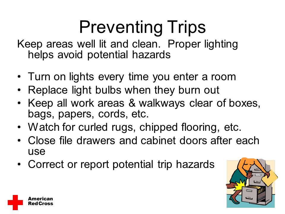 Preventing Trips Keep areas well lit and clean. Proper lighting helps avoid potential hazards. Turn on lights every time you enter a room.