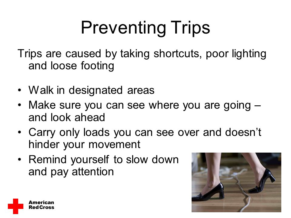 Preventing Trips Trips are caused by taking shortcuts, poor lighting and loose footing. Walk in designated areas.
