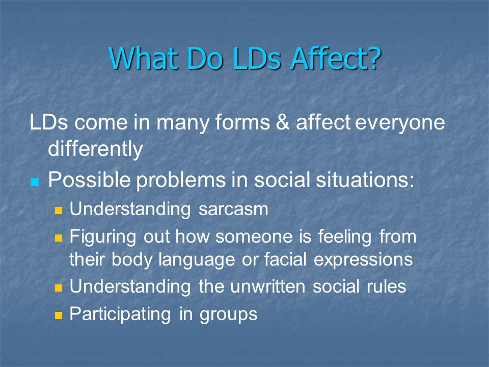 What Do LDs Affect LDs come in many forms & affect everyone differently. Possible problems in social situations: