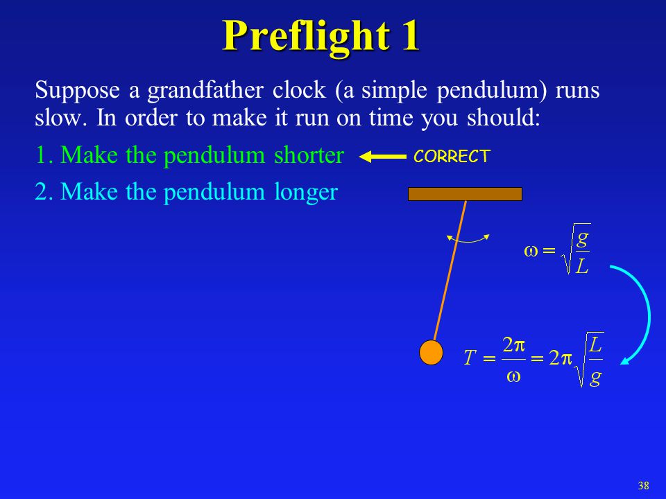 Preflight 1 Suppose a grandfather clock (a simple pendulum) runs slow. In order to make it run on time you should: