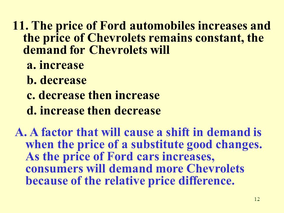 11. The price of Ford automobiles increases and the price of Chevrolets remains constant, the demand for Chevrolets will