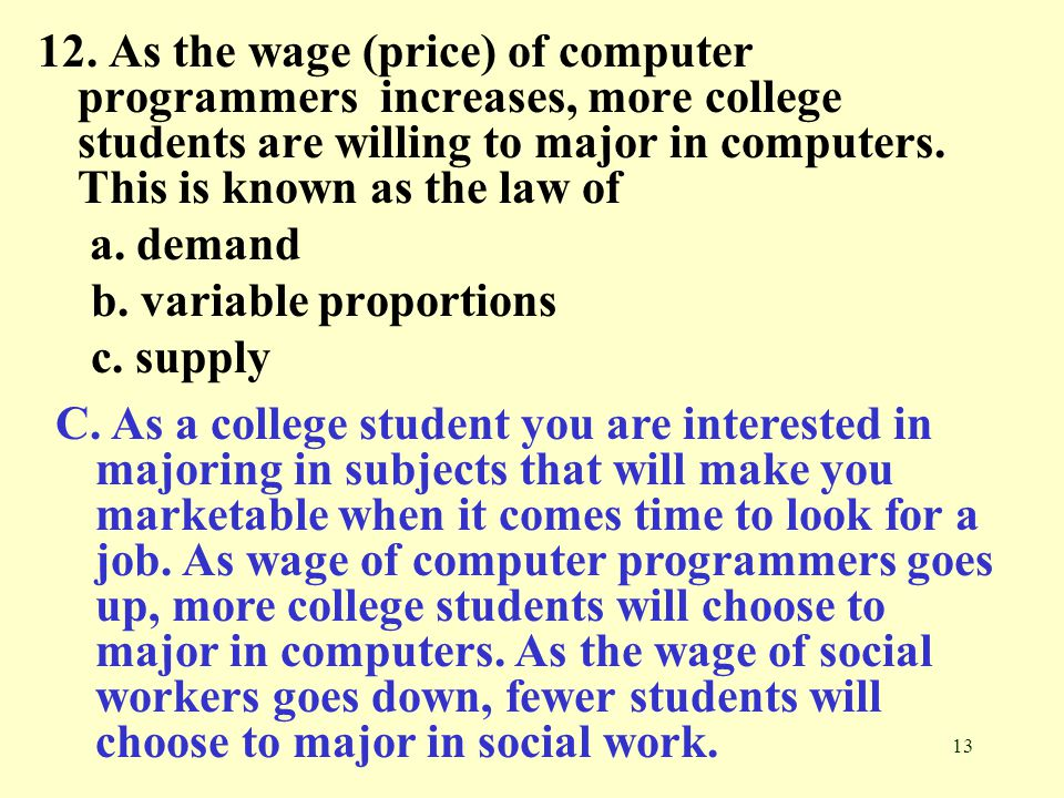 12. As the wage (price) of computer programmers increases, more college students are willing to major in computers. This is known as the law of