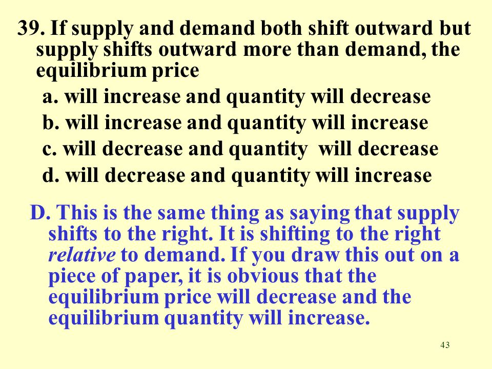 39. If supply and demand both shift outward but supply shifts outward more than demand, the equilibrium price