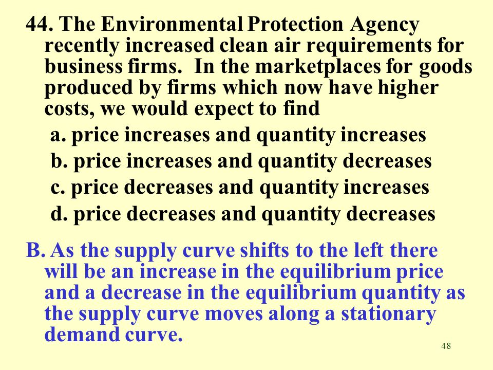 44. The Environmental Protection Agency recently increased clean air requirements for business firms. In the marketplaces for goods produced by firms which now have higher costs, we would expect to find