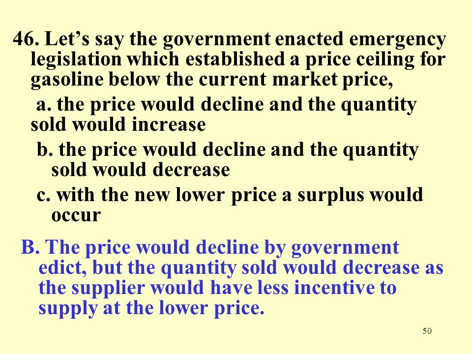 46. Let's say the government enacted emergency legislation which established a price ceiling for gasoline below the current market price,