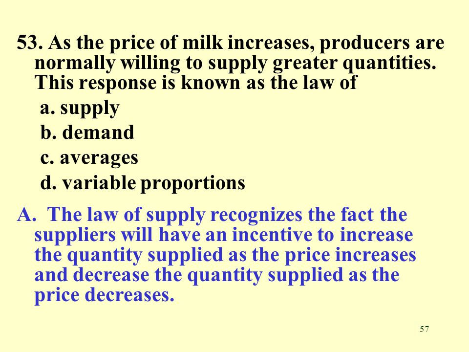 53. As the price of milk increases, producers are normally willing to supply greater quantities. This response is known as the law of