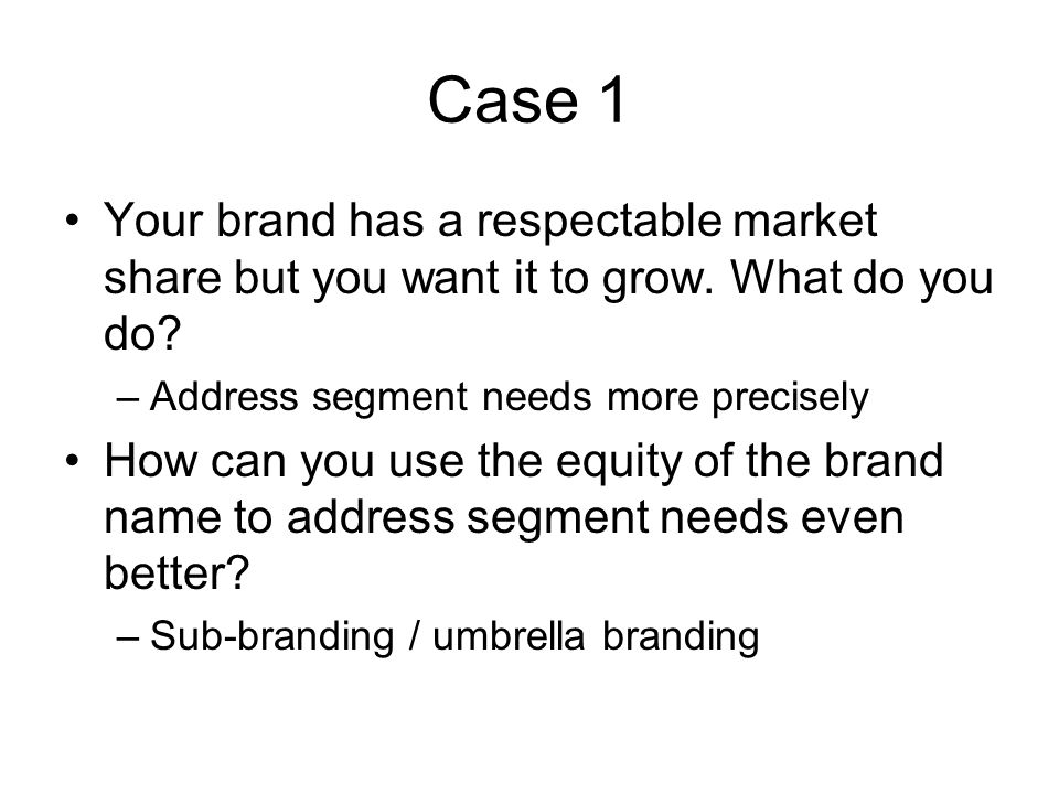 Case 1 Your brand has a respectable market share but you want it to grow. What do you do Address segment needs more precisely.