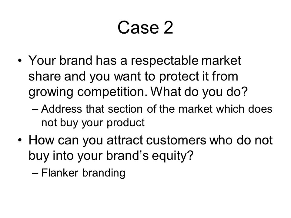 Case 2 Your brand has a respectable market share and you want to protect it from growing competition. What do you do