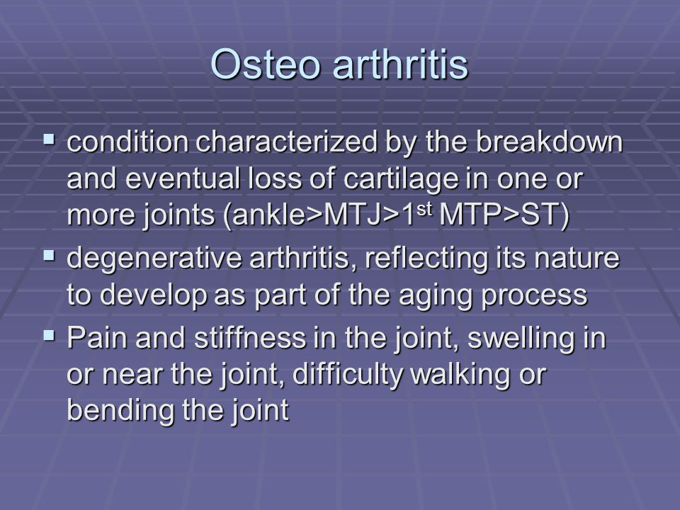 Osteo arthritis condition characterized by the breakdown and eventual loss of cartilage in one or more joints (ankle>MTJ>1st MTP>ST)